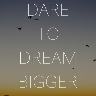 dare to dream bigger